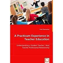 A Practicum Experience in Teacher Education: Understanding a Student Teacher / Host Teacher Professional Relationship