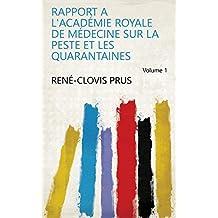 Rapport a l'Académie Royale de Médecine sur la peste et les quarantaines Volume 1 (French Edition)