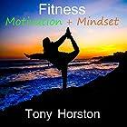 Fitness Motivation and Mindset Hörbuch von Tony Horston Gesprochen von: Tony Horston