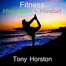 Fitness Motivation and Mindset Audiobook by Tony Horston Narrated by Tony Horston