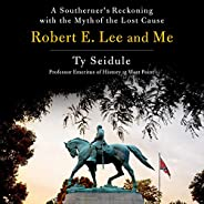 Robert E. Lee and Me: A Southerner's Reckoning with the Myth of the Lost C