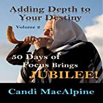 Adding Depth to Your Destiny, Book 2: 50 Days of Focus Brings Jubilee! | Candi MacAlpine
