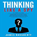 Thinking: Like a Spy: Persuasion: An Ex-SPY's Guide, Negotiation: An Ex-SPY's Guide & Body Language: An Ex-SPY's Guide Audiobook by James Daugherty Narrated by Tom Taverna