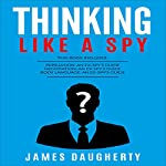 Thinking: Like a Spy: Persuasion: An Ex-SPY's Guide, Negotiation: An Ex-SPY's Guide & Body Language: An Ex-SPY's Guide | James Daugherty