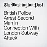British Police Arrest Second Man in Connection With London Subway Attack | William Booth,Rick Noack