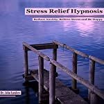 Stress Relief Hypnosis: Reduce Anxiety, Relieve Stress and Be Happy | Dr. John Landers