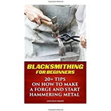 Blacksmithing For Beginners:  20+ Tips On How to Make A Forge And Start Hammering Metal