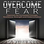 Overcome Fear: Hypnosis for Increased Courage, Resilience, Strength and Determination | Dr. William White