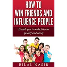 How to Win Friends and Influence People: Enable you to make friends quickly and easily