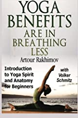 Yoga Benefits Are in Breathing Less: Introduction to Yoga Spirit and Anatomy for Beginners Paperback