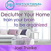 Declutter Your Home, Train Your Brain to Be Organized with Self-Hypnosis, Meditation and Affirmations Speech by Joel Thielke Narrated by Joel Thielke
