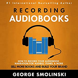 Recording Audiobooks: How to Get Started Recording Your Audiobook for Audible Audiobook
