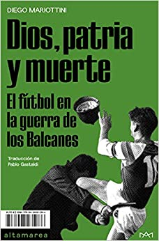Dios, patria y muerte: El fútbol en la guerra de los Balcanes: 13 (Ensayo)