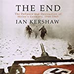 The End: The Defiance and Destruction of Hitler's Germany, 1944-1945 | Ian Kershaw