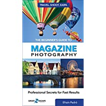 The Beginner's Guide to Magazine Photography: Professional Secrets for Fast Results (Travel. Shoot. Earn. Book 1)