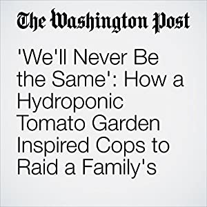 'We'll Never Be the Same': How a Hydroponic Tomato Garden Inspired Cops to Raid a Family's Home