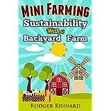 MINI FARMING : SUSTAINABILITY WITH A BACKYARD FARM (Self Sufficiency Living Book 1)