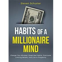 Habits Of A Millionaire Mind: Change Your Mindset, Break Bad Habits, Overcome Limiting Beliefs, And Live In Prosperity