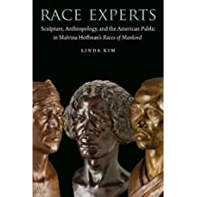 Race Experts: Sculpture, Anthropology, and the American Public in Malvina Hoffman's Races of Mankind (Critical Studies in the History of Anthropology) (English Edition)