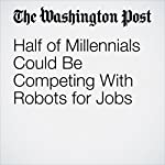 Half of Millennials Could Be Competing With Robots for Jobs | Danielle Paquette