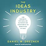 The Ideas Industry: How Pessimists, Partisans, and Plutocrats are Transforming the Marketplace of Ideas | Daniel W. Drezner