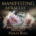 Manifesting Miracles and Money:: How to Achieve Peace, Purpose and Plenty Without Getting in Your Own Way | Michelle Paisley Reed