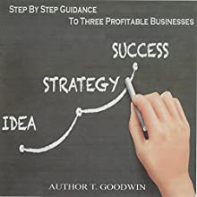 Step by Step Guidance to Three Profitable Businesses: Idea, Strategy, Success Audiobook by T. Goodwin Narrated by Anna Crowe