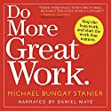 ON HOLD FOR NARRATOR NAME Do More Great Work: Stop the Busywork. Start the Work That Matters. Audiobook by Michael Bungay Stanier Narrated by Daniel Maté