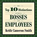 The Top 10 Distinctions Between Bosses and Employees Audiobook by Keith Cameron Smith Narrated by Sean Pratt
