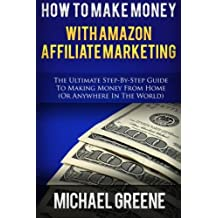 How To Make Money With Amazon Affiliate Marketing: The Ultimate Step-By-Step Guide To Making Money From Home (Affiliate Marketing,How To Make Money ... program, amazon affiliate books) (Volume 1)