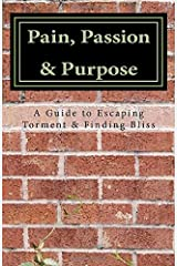 Pain, Passion & Purpose: A Guide to Escaping Torment & Finding Bliss Paperback