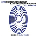 Endure: Mind, Body and the Curiously Elastic Limits of Human Performance | Alex Hutchinson