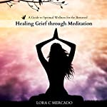 Healing Grief Through Meditation: A Guide to Spiritual Wellness for the Bereaved | Lora C. Mercado