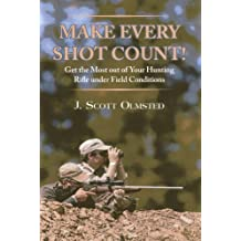 Make Every Shot Count!: Get the Most Out of Your Hunting Rifle Under Field Conditions