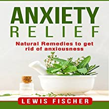 Anxiety Relief: Natural Remedies to Get Rid of Anxiousness Audiobook by Lewis Fischer Narrated by Ronald Fox