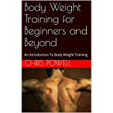 Body Weight Training for Beginners and Beyond: An Introduction To Body Weight Training