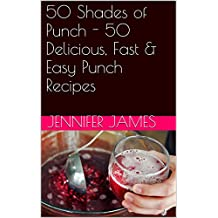 50 Shades of Punch - 50 Delicious, Fast & Easy Punch Recipes