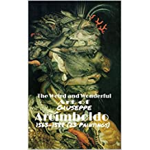 The Weird and Wonderful Art of Giuseppe Arcimboldo 1563-1588 (23 Paintings): (The Amazing World of Art, Fruit Face and other Fantastic Paintings)