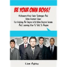 Be Your Own Boss!: Millionaire Mind Sales Techniques and Online Business Ideas for Building an Empire with Online...