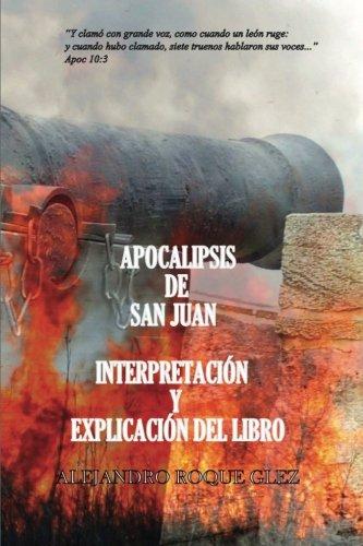 Apocalipsis de San Juan. Interpretacion y explicacion del libro. (Spanish Edition) [Alejandro Roque Glez] (Tapa Blanda)