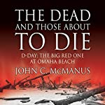 The Dead and Those About to Die: D-Day: The Big Red One at Omaha Beach | John C. McManus