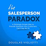 The Salesperson Paradox: A Strikingly Simple Way to Provide Solutions Your Customers Can't Say No To | Douglas Vigliotti