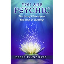 You Are Psychic: The Art of Clairvoyant Reading & Healing (Books by Debra Lynne Katz Book 1)