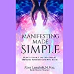 Manifesting Made Simple: How to Engage the Universe in Bringing Your Best Life into Being | Alice Langholt