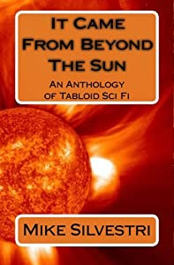 It Came From Beyond The Sun: An Anthology of Tabloid Sci Fi