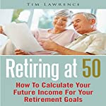 Retiring at 50: How to Calculate Your Future Income for Your Retirement Goals | Tim Lawrence
