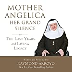Mother Angelica: Her Grand Silence: The Last Years and Living Legacy | Raymond Arroyo