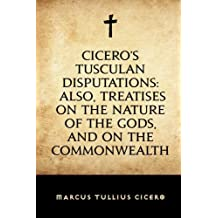 Cicero's Tusculan Disputations: Also, Treatises On The Nature Of The Gods, And On The Commonwealth