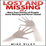 Lost and Missing, Volume 2: More True Stories of People Gone Missing and Never Found: Murder, Scandals and Mayhem, Book 6 | Mike Riley