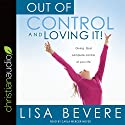 Out of Control and Loving It: Giving God Complete Control of Your Life Audiobook by Lisa Bevere Narrated by Carla Mercer-Meyer